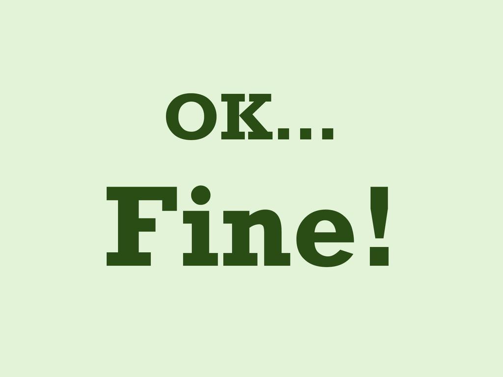 OK… Fine!