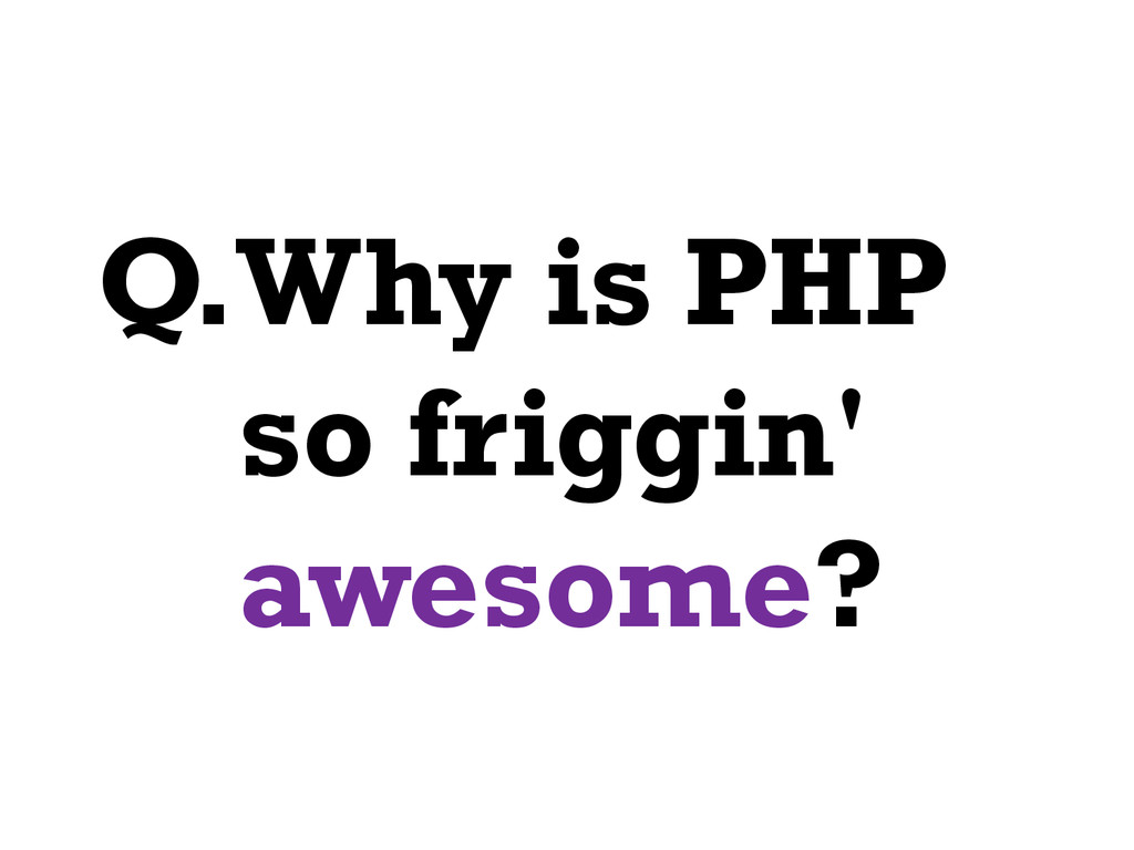Q.Why is PHP so friggin' awesome?