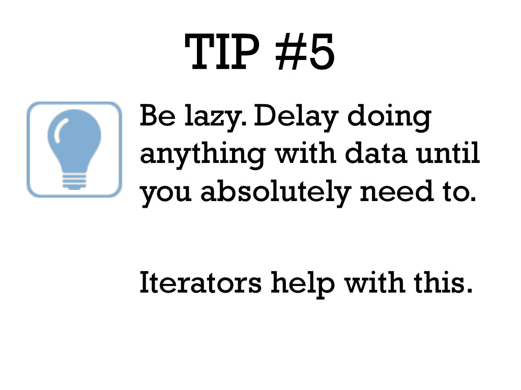 TIP #5 Be lazy. Delay doing anything with data ...