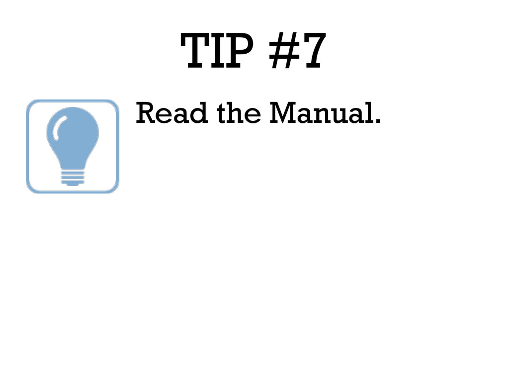 TIP #7 Read the Manual.