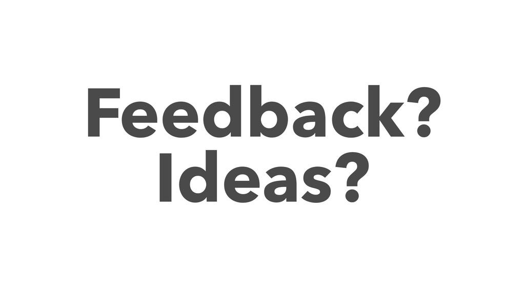 Feedback? Ideas?