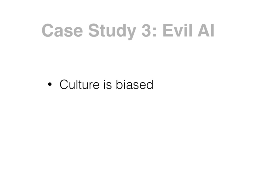 Case Study 3: Evil AI • Culture is biased