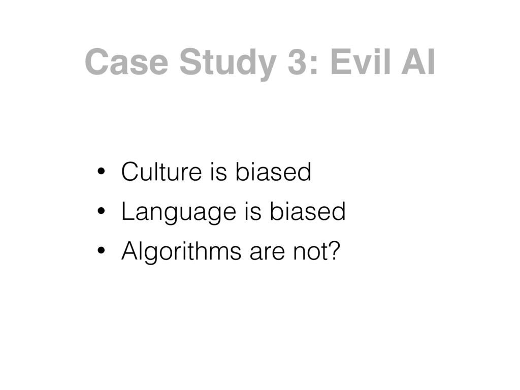 Case Study 3: Evil AI • Culture is biased • Lan...