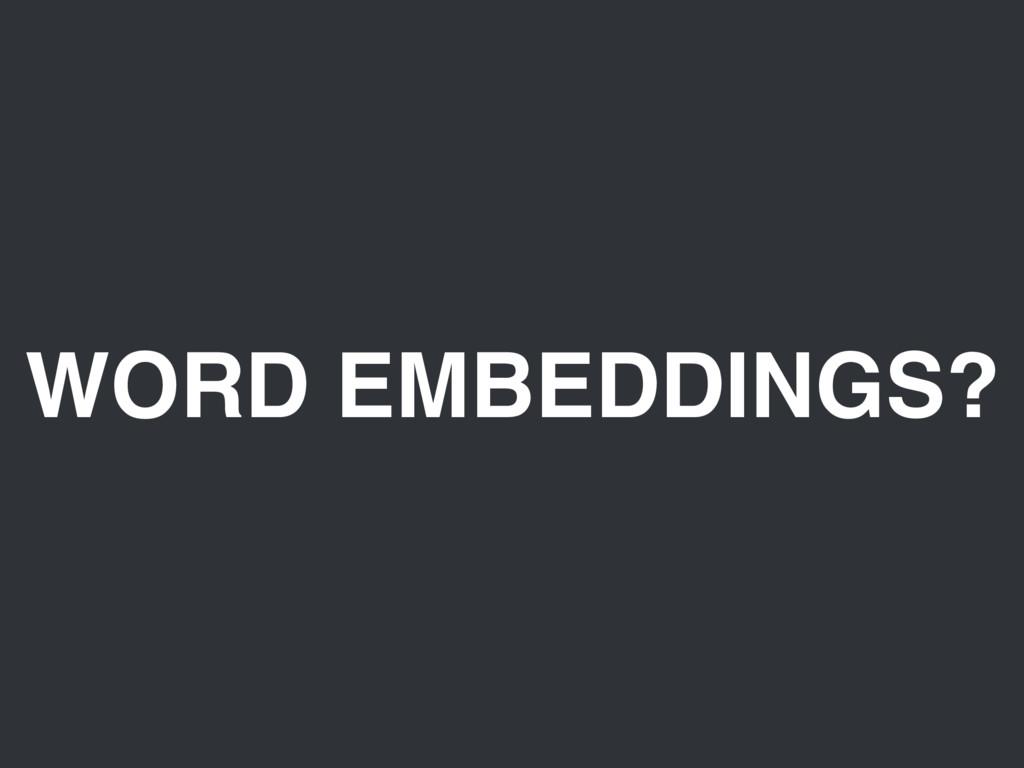 WORD EMBEDDINGS?