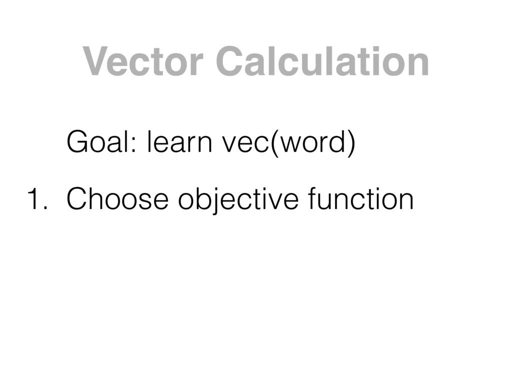 Vector Calculation Goal: learn vec(word) 1. Cho...