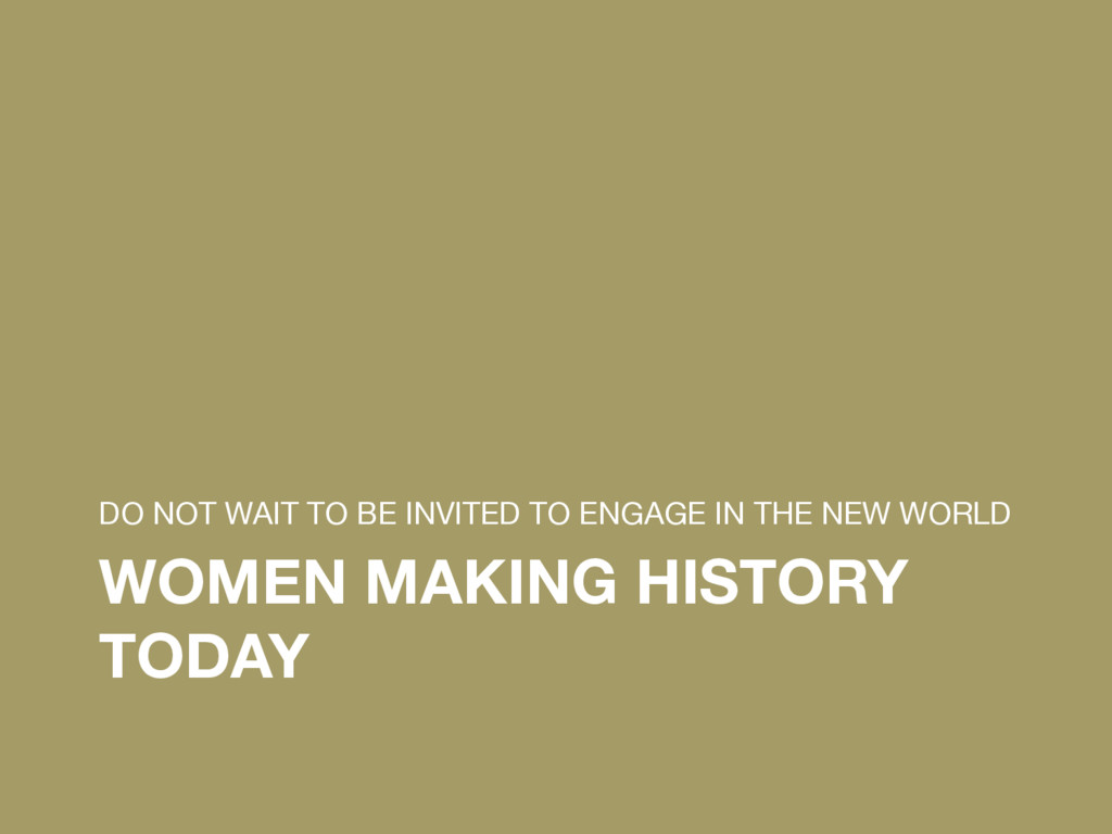 WOMEN MAKING HISTORY TODAY DO NOT WAIT TO BE I...