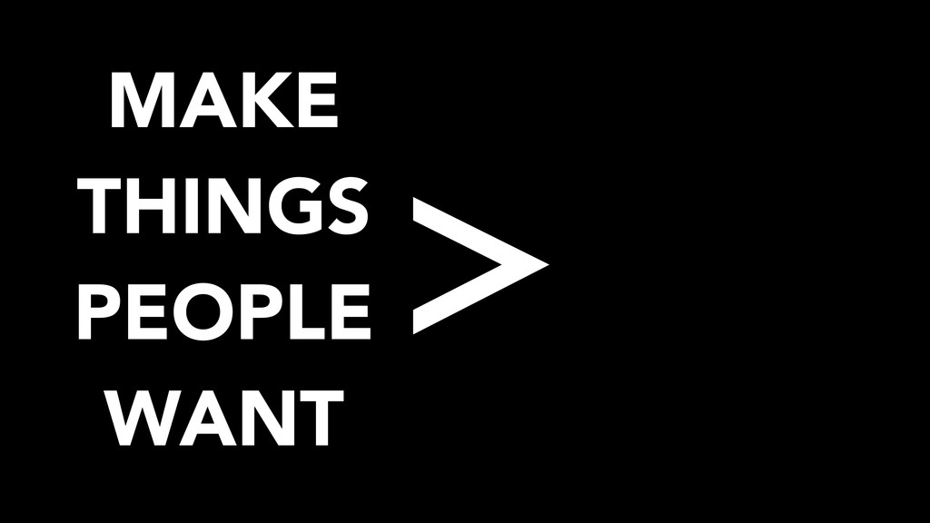 MAKE THINGS PEOPLE WANT >