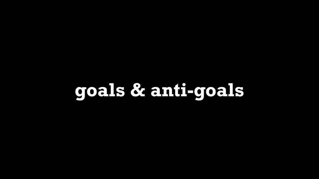 goals & anti-goals