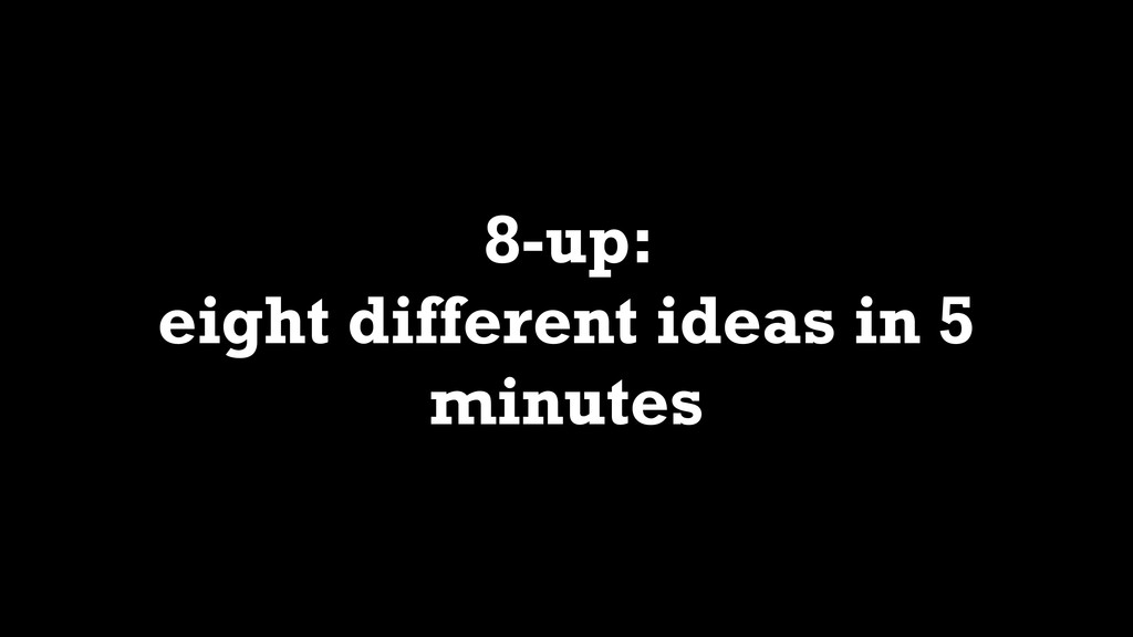 8-up: eight different ideas in 5 minutes