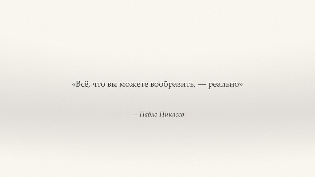 — Пабло Пикассо «Всё, что вы можете вообразить,...