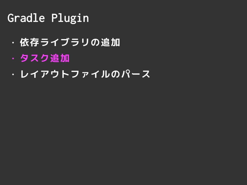 Gradle Plugin • 依存ライブラリの追加 • タスク追加 • レイアウトファイルの...