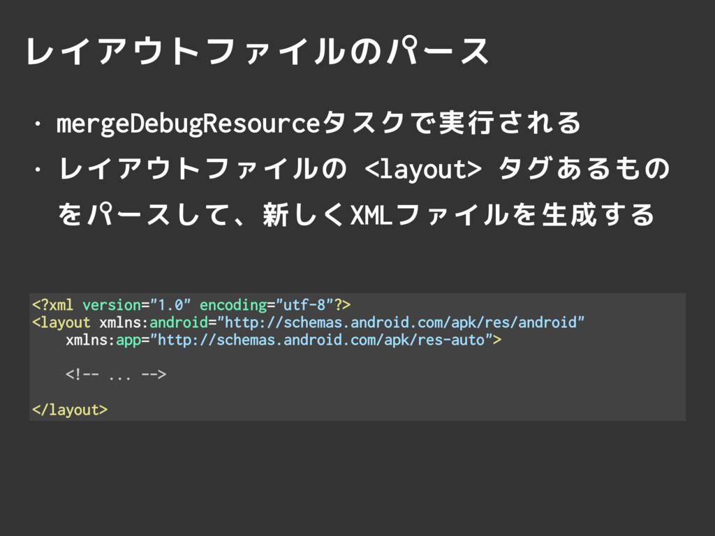 レイアウトファイルのパース • mergeDebugResourceタスクで実行される • レ...