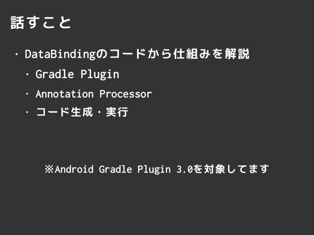 話すこと • DataBindingのコードから仕組みを解説 • Gradle Plugin ...