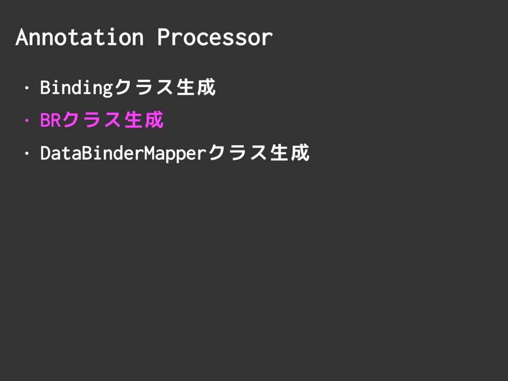Annotation Processor • Bindingクラス生成 • BRクラス生成 •...