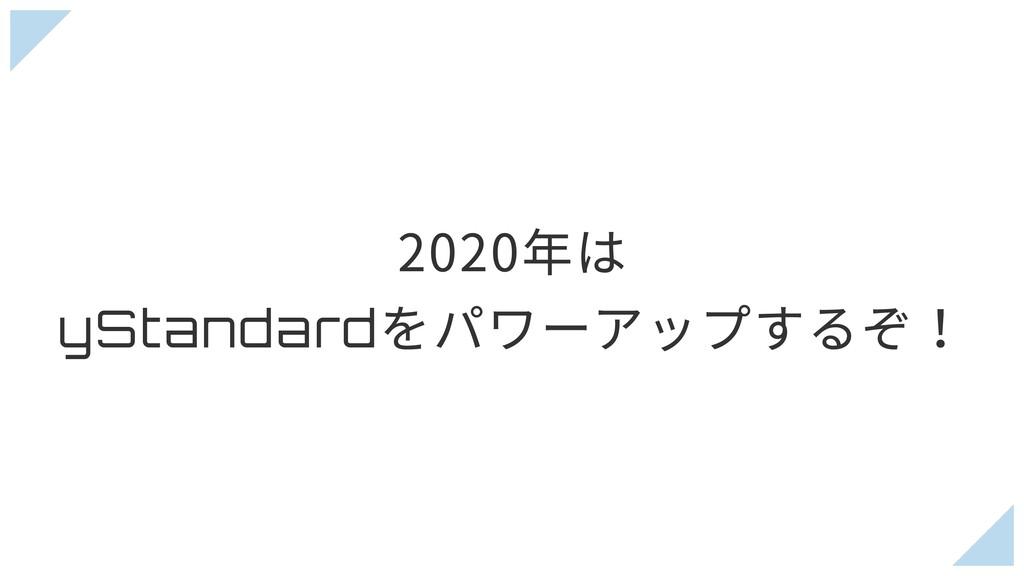 2020年は yStandard をパワーアップするぞ!
