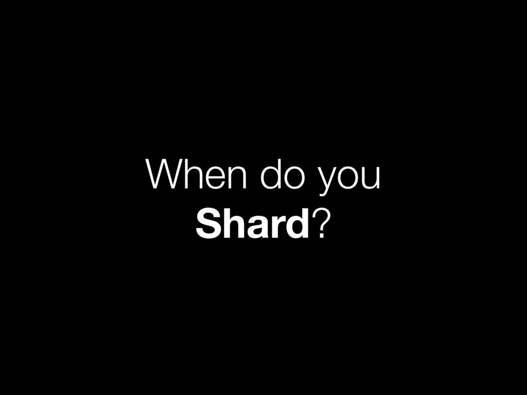 When do you Shard?