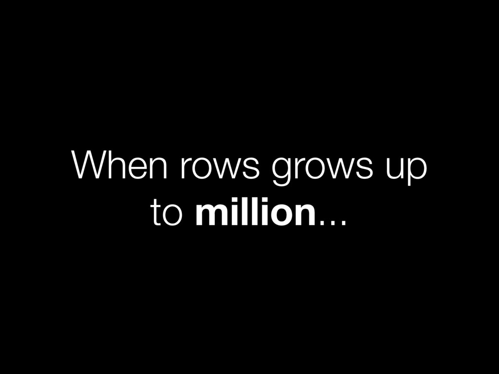 When rows grows up to million...