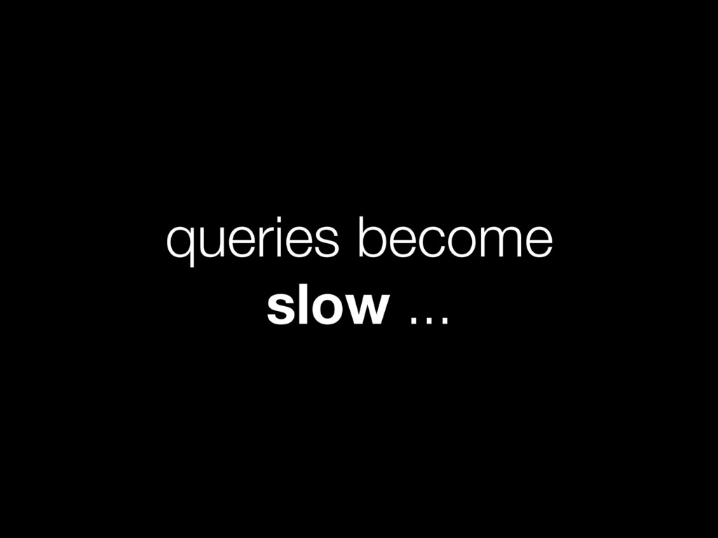 queries become slow ...