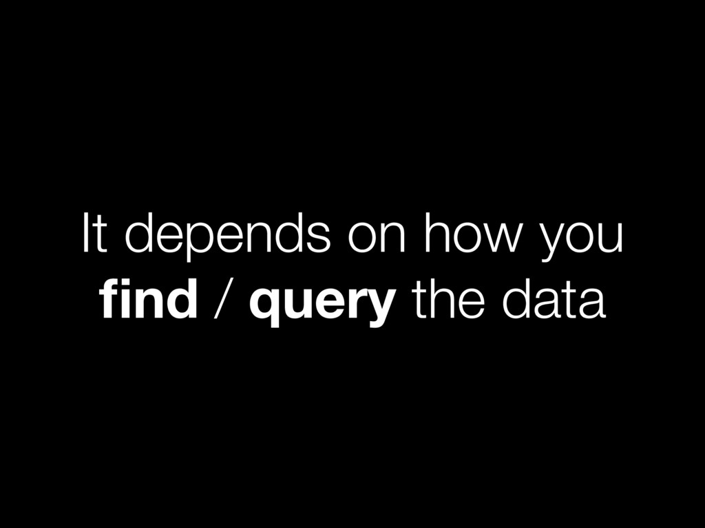 It depends on how you find / query the data