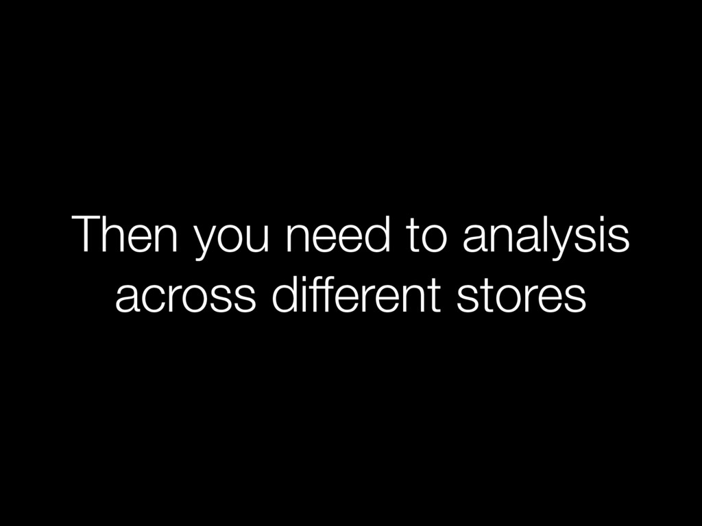 Then you need to analysis across different stor...