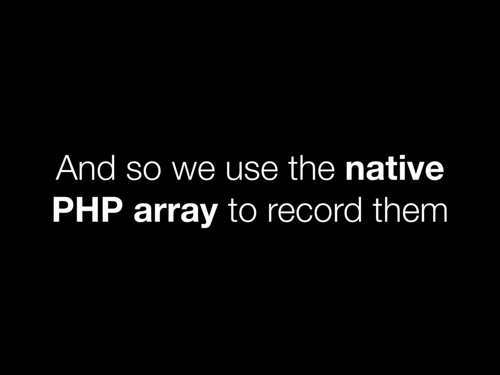 And so we use the native PHP array to record th...