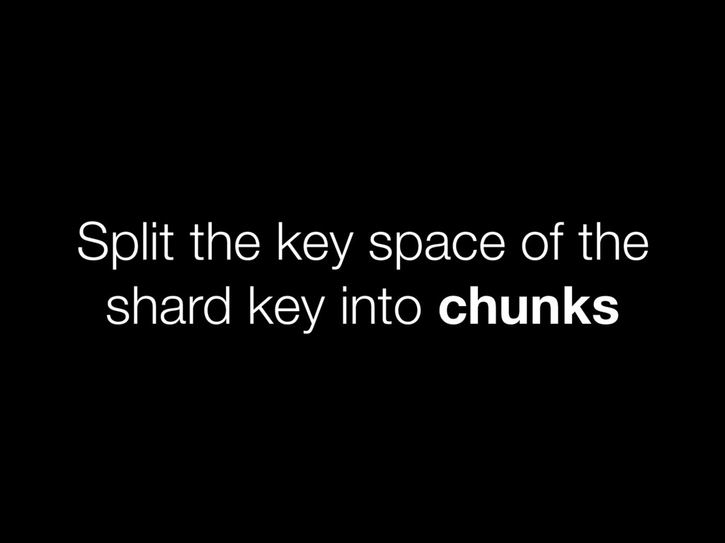 Split the key space of the shard key into chunks