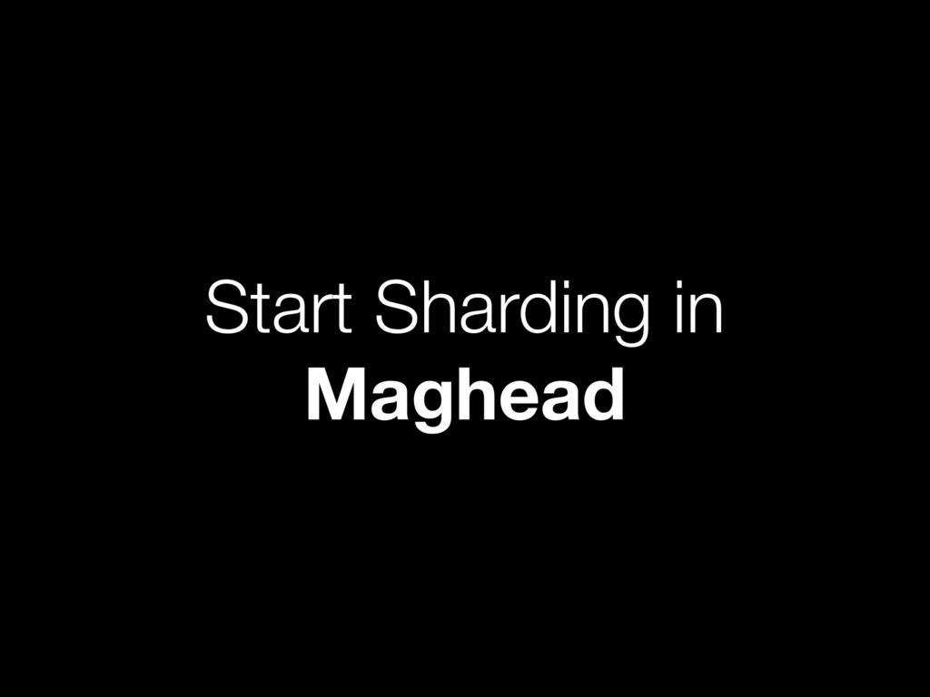 Start Sharding in Maghead