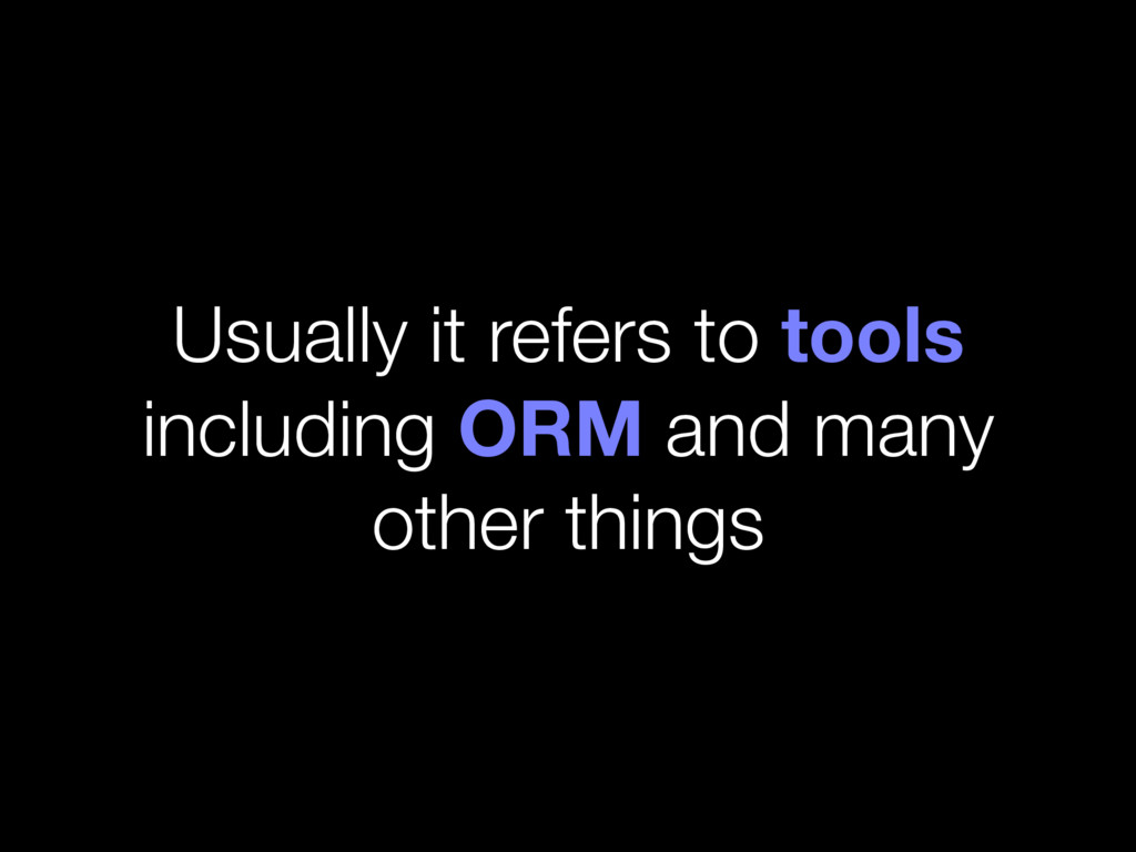 Usually it refers to tools including ORM and ma...