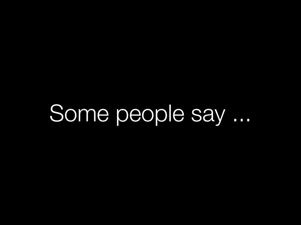 Some people say ...