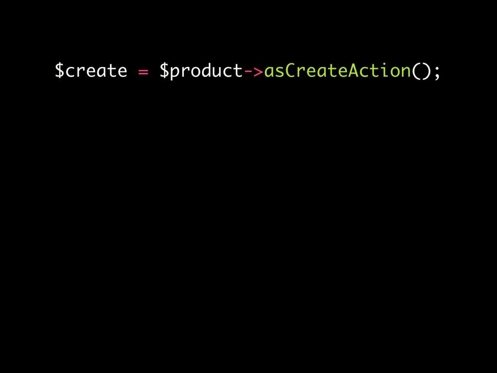 $create = $product->asCreateAction();
