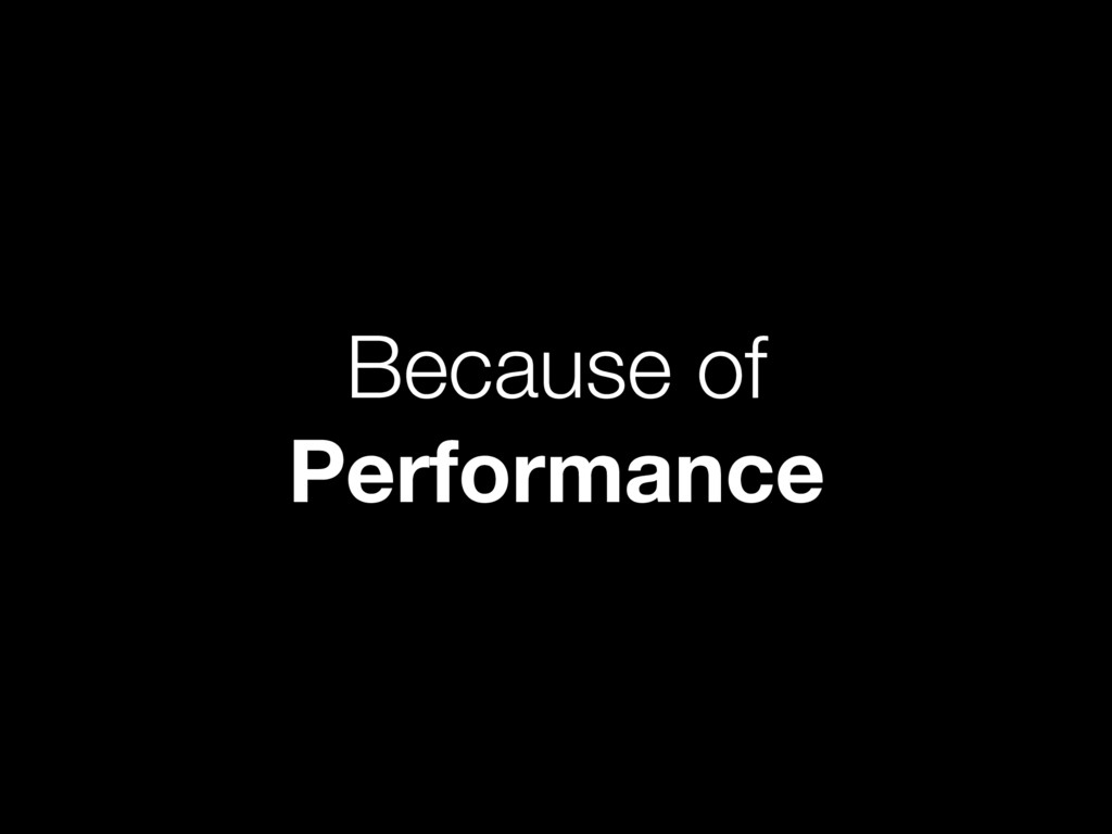 Because of Performance