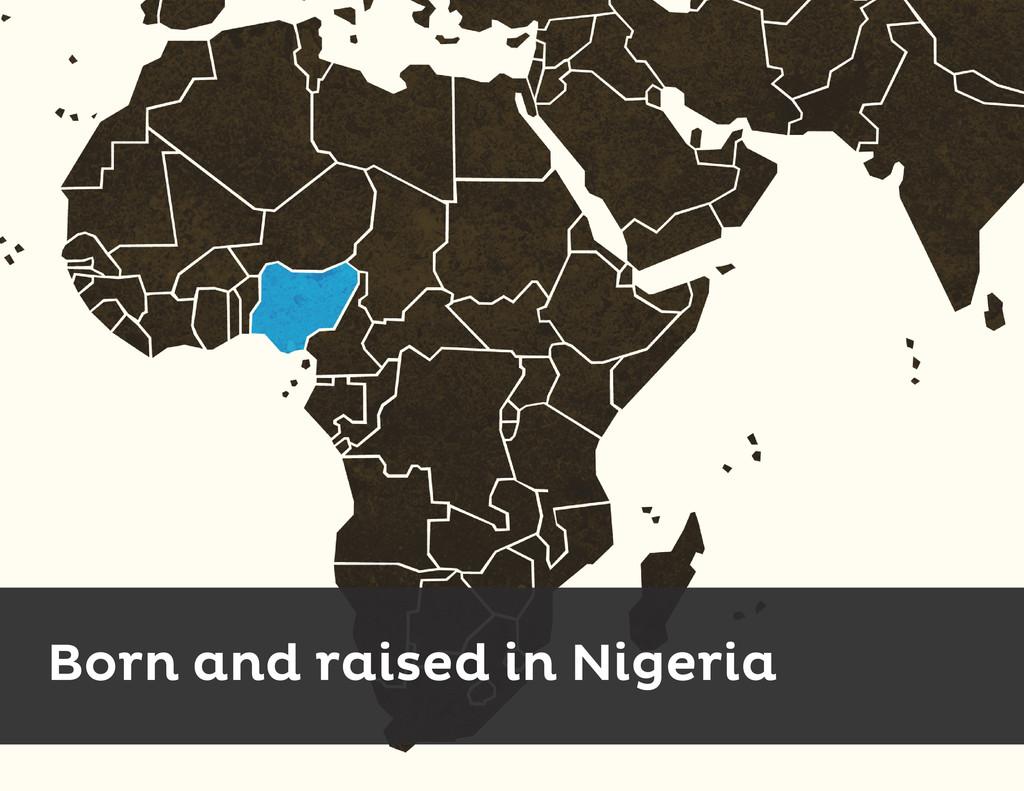 Born and raised in Nigeria
