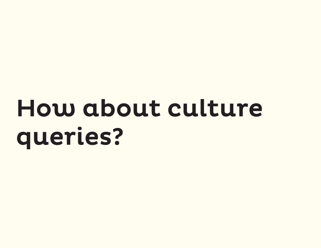 How about culture queries?