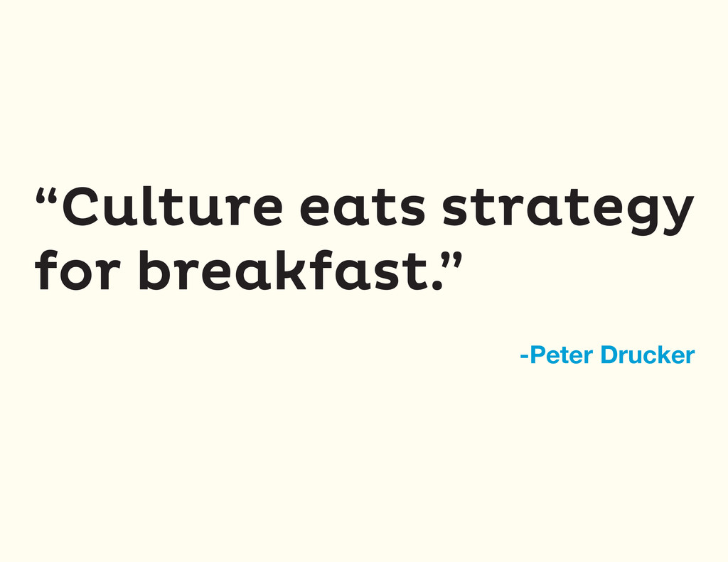 """""""Culture eats strategy for breakfast."""" -Peter D..."""