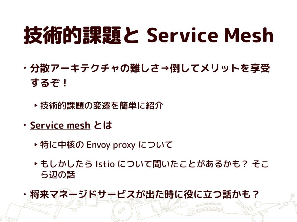 技術的課題と Service Mesh • 分散アーキテクチャの難しさ→倒してメリットを享受 ...