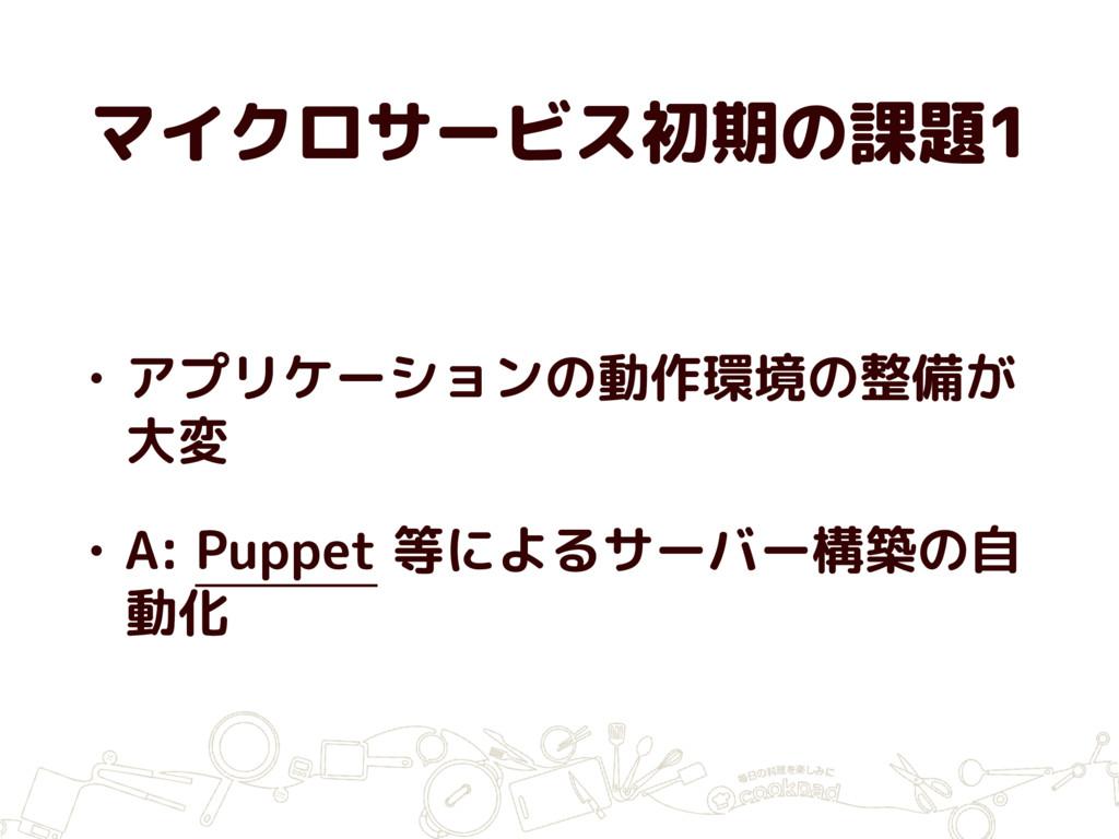 マイクロサービス初期の課題1 • アプリケーションの動作環境の整備が 大変 • A: Pupp...