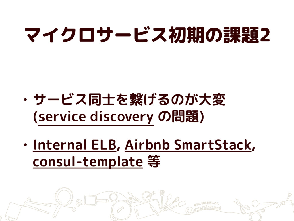 マイクロサービス初期の課題2 • サービス同士を繋げるのが大変 (service discov...