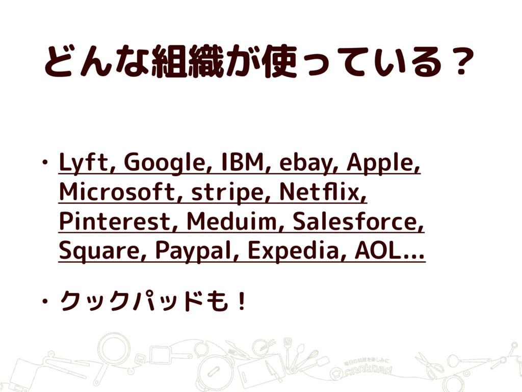 どんな組織が使っている? • Lyft, Google, IBM, ebay, Apple, ...