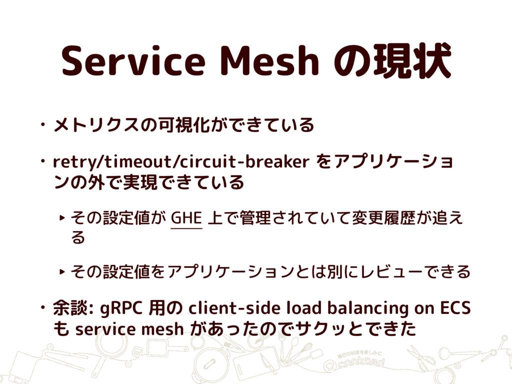 Service Mesh の現状 • メトリクスの可視化ができている • retry/time...