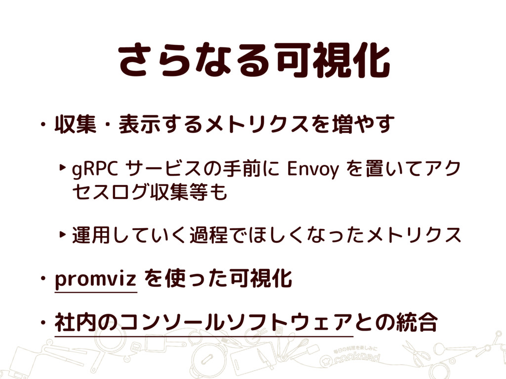 さらなる可視化 • 収集・表示するメトリクスを増やす ‣ gRPC サービスの手前に Envo...