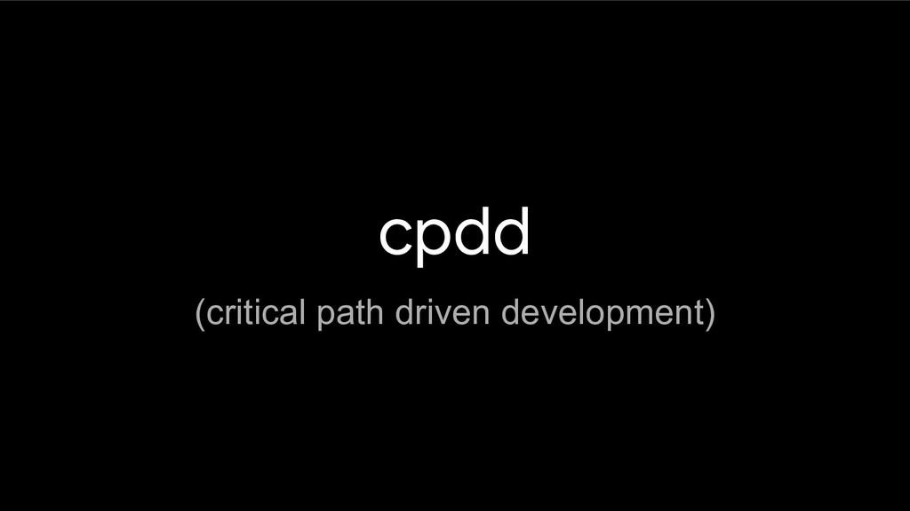 cpdd (critical path driven development)