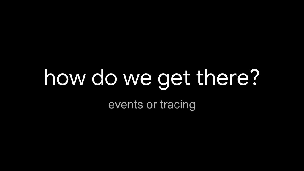 how do we get there? events or tracing