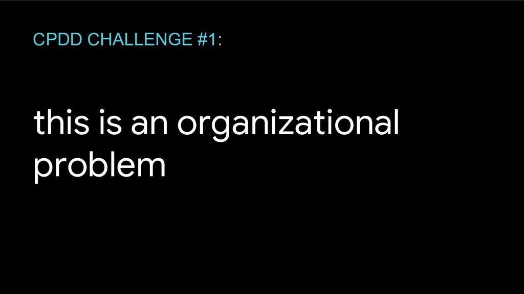 this is an organizational problem CPDD CHALLENG...