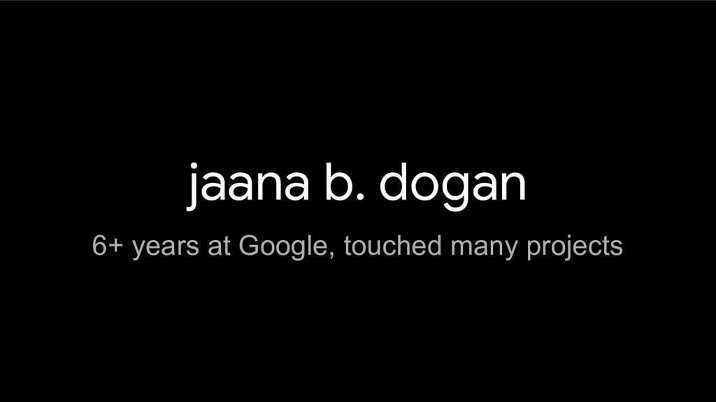 jaana b. dogan 6+ years at Google, touched many...