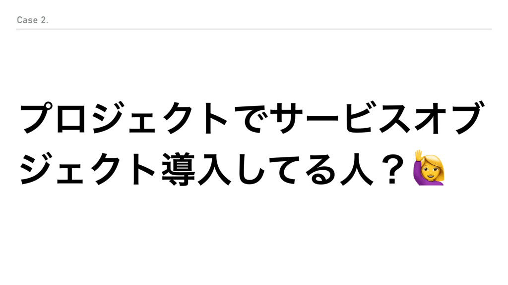 ϓϩδΣΫτͰαʔϏεΦϒ δΣΫτಋೖͯ͠Δਓʁ Case 2.
