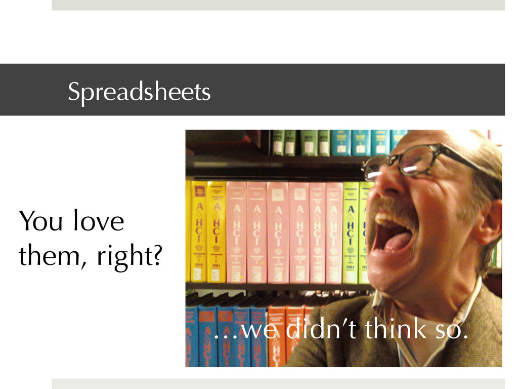 Spreadsheets You love them, right? …we didn't t...