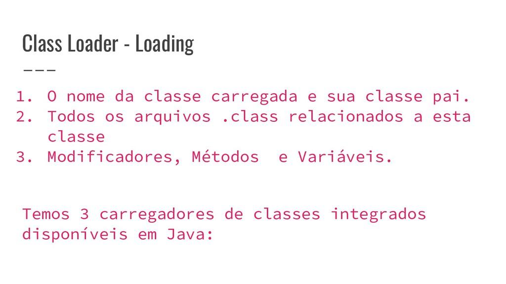 Class Loader - Loading 1. O nome da classe carr...