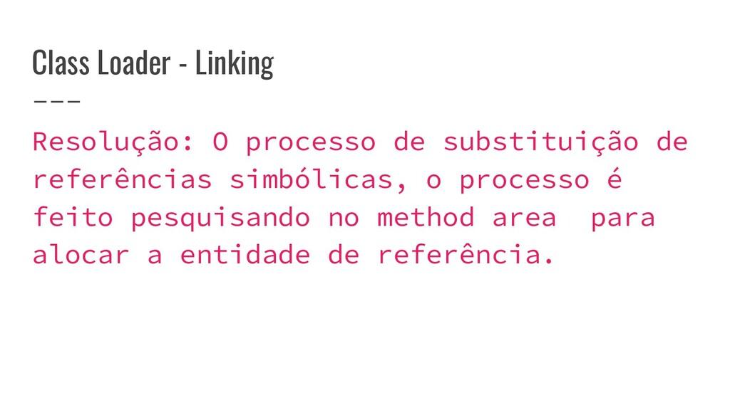 Class Loader - Linking Resolução: O processo de...