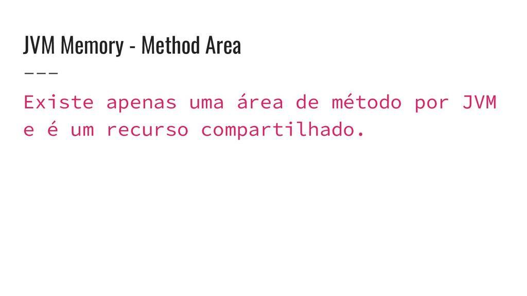 JVM Memory - Method Area Existe apenas uma área...