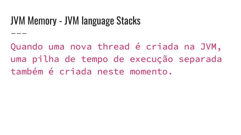 JVM Memory - JVM language Stacks Quando uma nov...